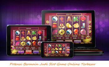 Potensi Bermain Judi Slot Game Online Terbesar